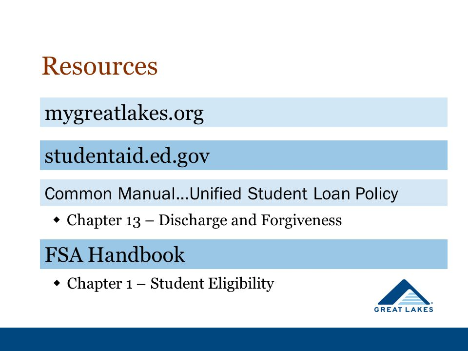 Resources  Chapter 13 – Discharge and Forgiveness mygreatlakes.org studentaid.ed.gov Common Manual…Unified Student Loan Policy  Chapter 1 – Student