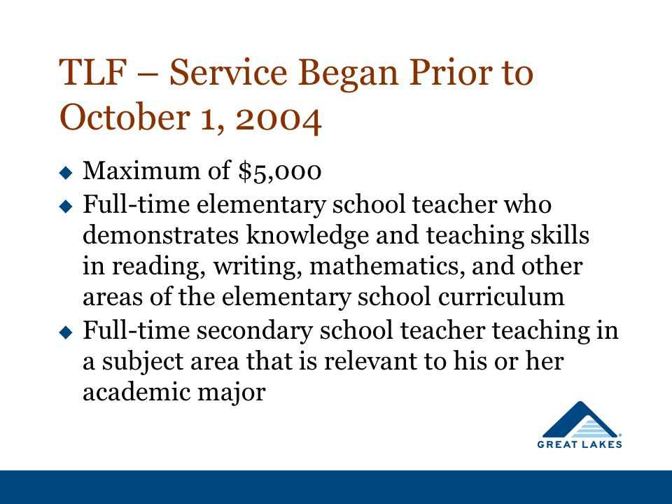 TLF – Service Began Prior to October 1, 2004  Maximum of $5,000  Full-time elementary school teacher who demonstrates knowledge and teaching skills