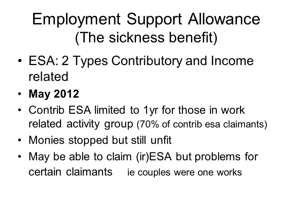 Employment Support Allowance (The sickness benefit) ESA: 2 Types Contributory and Income related May 2012 Contrib ESA limited to 1yr for those in work related activity group (70% of contrib esa claimants) Monies stopped but still unfit May be able to claim (ir)ESA but problems for certain claimants ie couples were one works