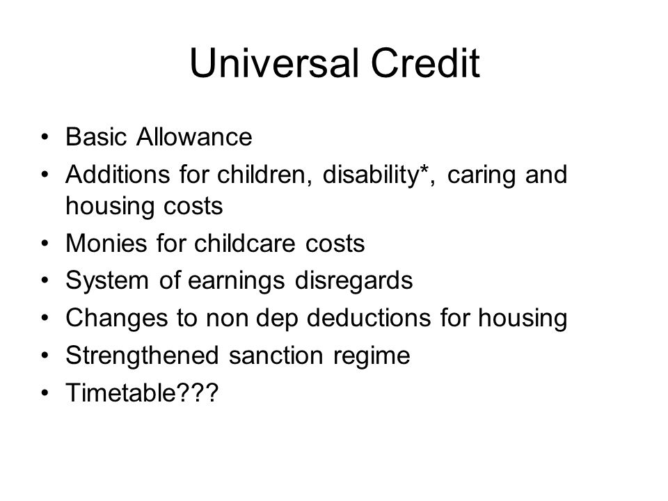 Universal Credit Basic Allowance Additions for children, disability*, caring and housing costs Monies for childcare costs System of earnings disregards Changes to non dep deductions for housing Strengthened sanction regime Timetable???