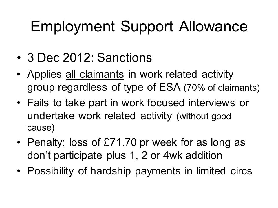 Employment Support Allowance 3 Dec 2012: Sanctions Applies all claimants in work related activity group regardless of type of ESA (70% of claimants) Fails to take part in work focused interviews or undertake work related activity (without good cause) Penalty: loss of £71.70 pr week for as long as don't participate plus 1, 2 or 4wk addition Possibility of hardship payments in limited circs