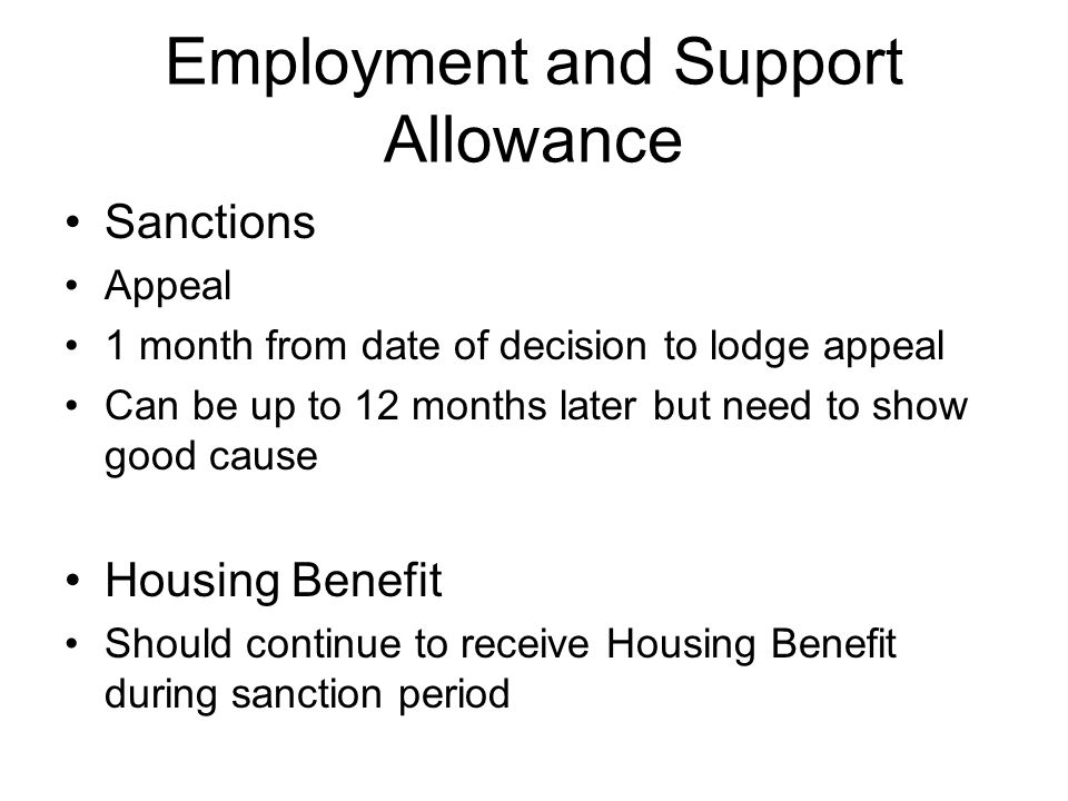 Employment and Support Allowance Sanctions Appeal 1 month from date of decision to lodge appeal Can be up to 12 months later but need to show good cause Housing Benefit Should continue to receive Housing Benefit during sanction period