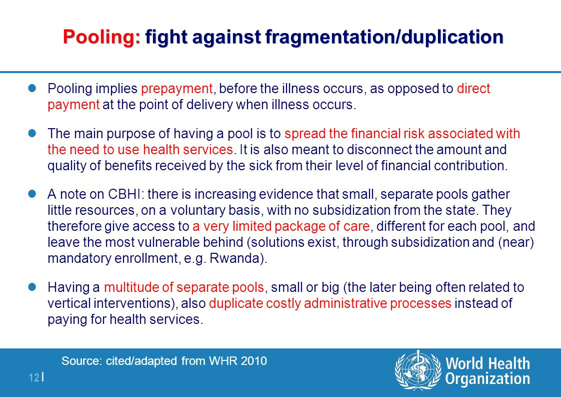 12 | Pooling: fight against fragmentation/duplication Pooling implies prepayment, before the illness occurs, as opposed to direct payment at the point of delivery when illness occurs.