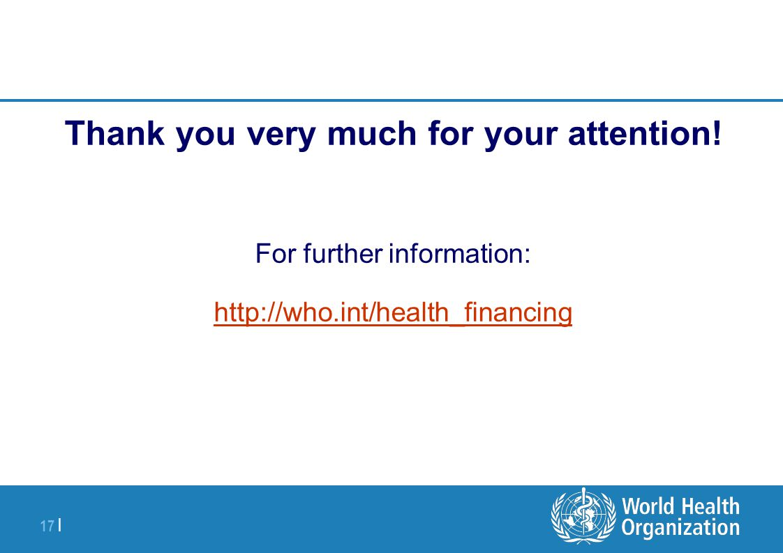 17 | Thank you very much for your attention! For further information: http://who.int/health_financing