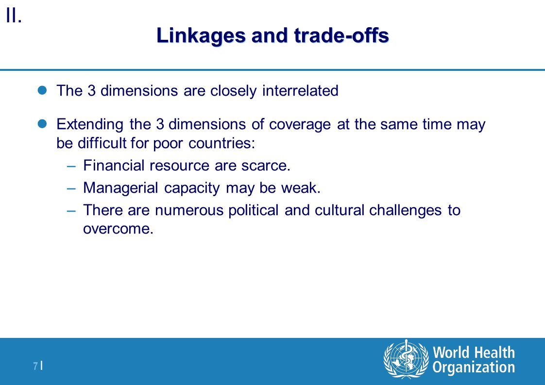 7 | Linkages and trade-offs The 3 dimensions are closely interrelated Extending the 3 dimensions of coverage at the same time may be difficult for poor countries: –Financial resource are scarce.