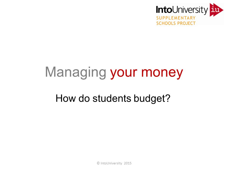 Managing your money How do students budget? © IntoUniversity 2015
