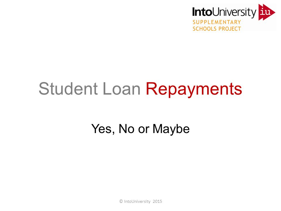 Student Loan Repayments Yes, No or Maybe © IntoUniversity 2015