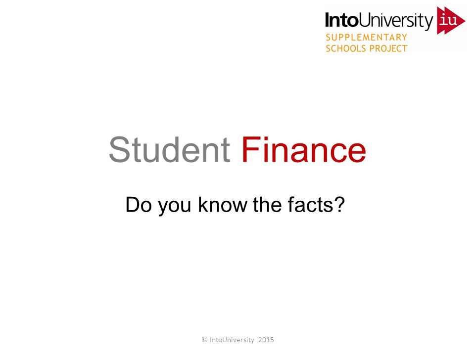 Do you know the facts? Student Finance © IntoUniversity 2015