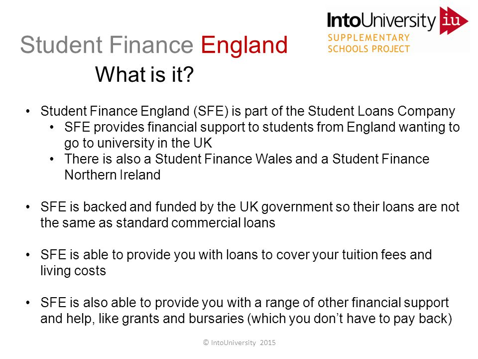 Student Finance England What is it? Student Finance England (SFE) is part of the Student Loans Company SFE provides financial support to students from