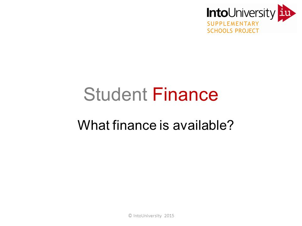 Student Finance What finance is available © IntoUniversity 2015