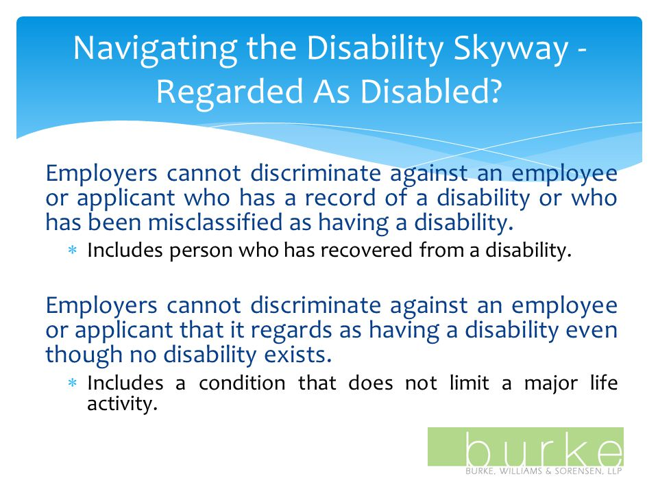 Employers cannot discriminate against an employee or applicant who has a record of a disability or who has been misclassified as having a disability.