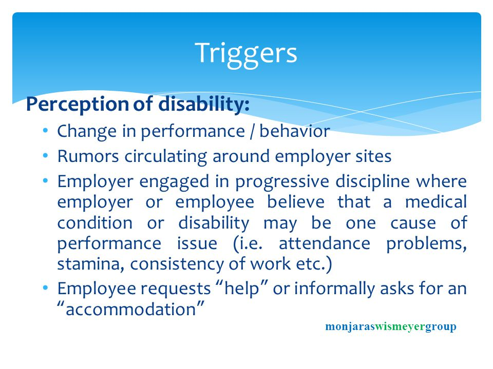 Perception of disability: Change in performance / behavior Rumors circulating around employer sites Employer engaged in progressive discipline where employer or employee believe that a medical condition or disability may be one cause of performance issue (i.e.
