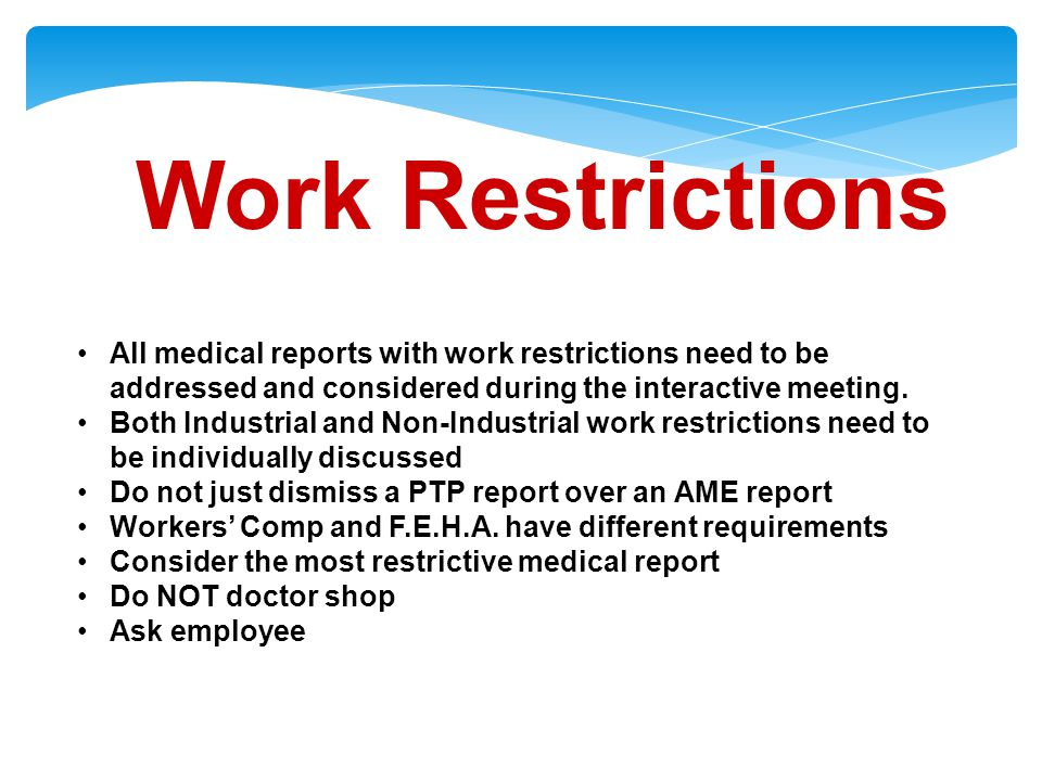 Work Restrictions All medical reports with work restrictions need to be addressed and considered during the interactive meeting.
