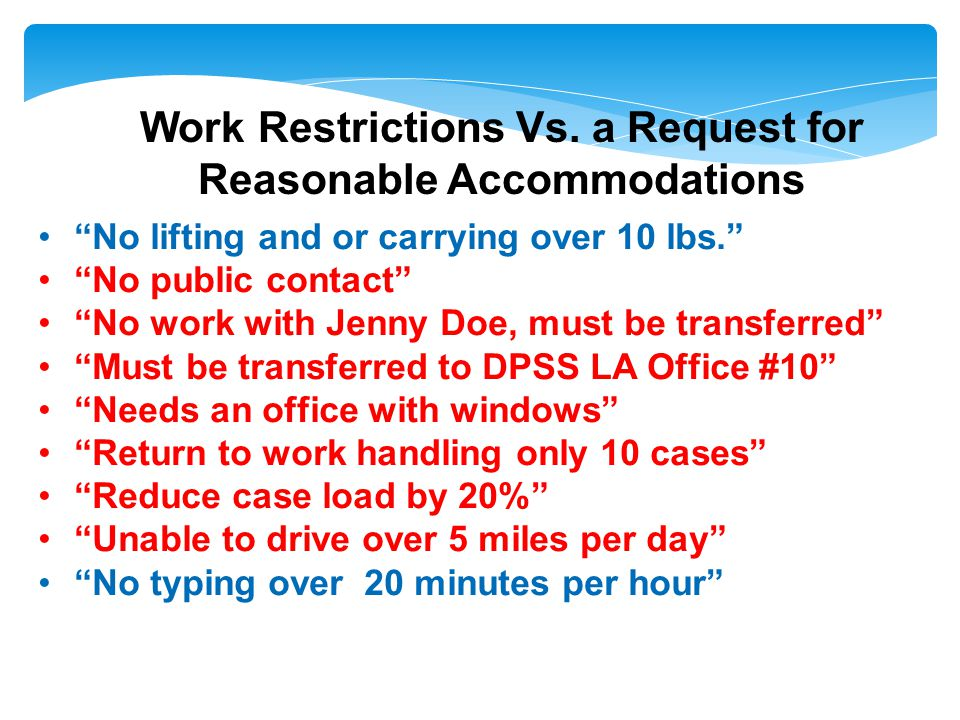 No lifting and or carrying over 10 lbs. No public contact No work with Jenny Doe, must be transferred Must be transferred to DPSS LA Office #10 Needs an office with windows Return to work handling only 10 cases Reduce case load by 20% Unable to drive over 5 miles per day No typing over 20 minutes per hour Work Restrictions Vs.