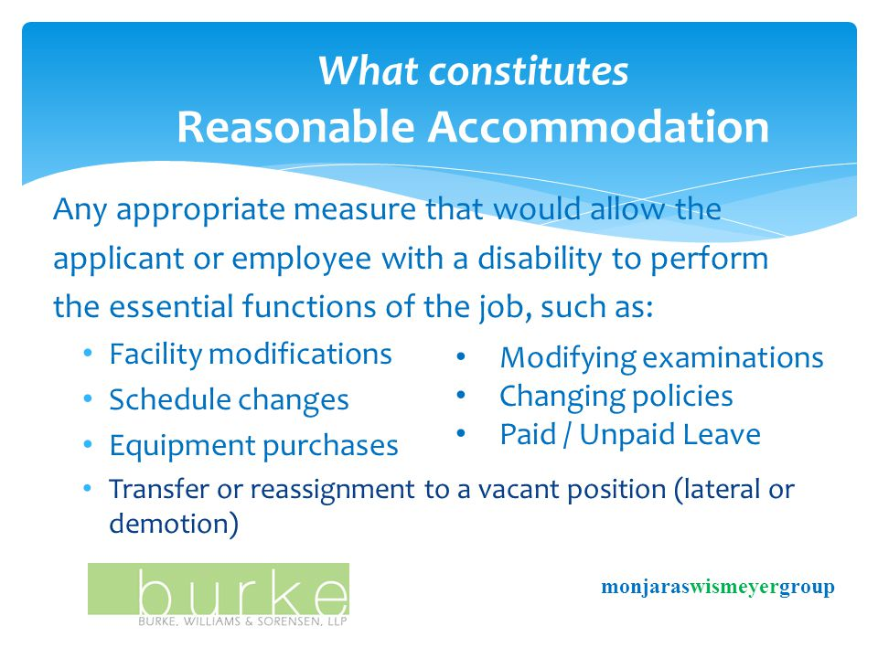 Any appropriate measure that would allow the applicant or employee with a disability to perform the essential functions of the job, such as: Facility modifications Schedule changes Equipment purchases Transfer or reassignment to a vacant position (lateral or demotion) What constitutes Reasonable Accommodation Modifying examinations Changing policies Paid / Unpaid Leave monjaraswismeyergroup