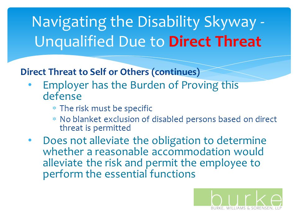 Navigating the Disability Skyway - Unqualified Due to Direct Threat Direct Threat to Self or Others (continues) Employer has the Burden of Proving this defense  The risk must be specific  No blanket exclusion of disabled persons based on direct threat is permitted Does not alleviate the obligation to determine whether a reasonable accommodation would alleviate the risk and permit the employee to perform the essential functions