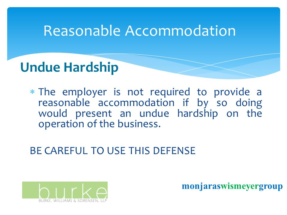 Reasonable Accommodation monjaraswismeyergroup Undue Hardship  The employer is not required to provide a reasonable accommodation if by so doing would present an undue hardship on the operation of the business.