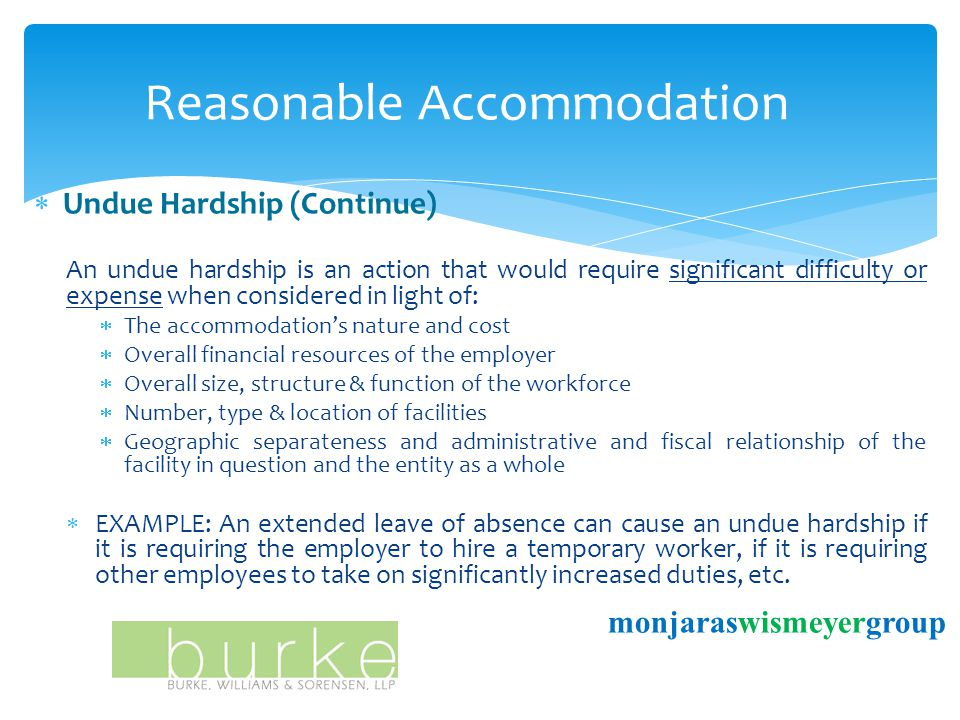 Reasonable Accommodation monjaraswismeyergroup  Undue Hardship (Continue) An undue hardship is an action that would require significant difficulty or expense when considered in light of:  The accommodation's nature and cost  Overall financial resources of the employer  Overall size, structure & function of the workforce  Number, type & location of facilities  Geographic separateness and administrative and fiscal relationship of the facility in question and the entity as a whole  EXAMPLE: An extended leave of absence can cause an undue hardship if it is requiring the employer to hire a temporary worker, if it is requiring other employees to take on significantly increased duties, etc.