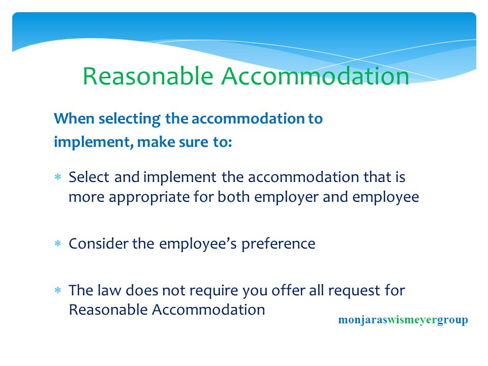 Reasonable Accommodation When selecting the accommodation to implement, make sure to:  Select and implement the accommodation that is more appropriate for both employer and employee  Consider the employee's preference  The law does not require you offer all request for Reasonable Accommodation monjaraswismeyergroup