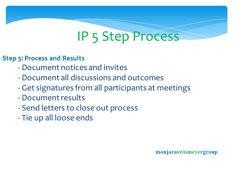 IP 5 Step Process Step 5: Process and Results - Document notices and invites - Document all discussions and outcomes - Get signatures from all participants at meetings - Document results - Send letters to close out process - Tie up all loose ends monjaraswismeyergroup