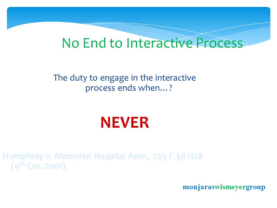 No End to Interactive Process The duty to engage in the interactive process ends when….