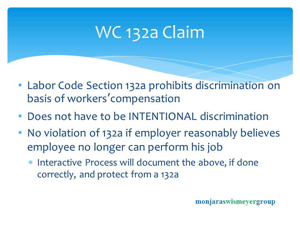 Labor Code Section 132a prohibits discrimination on basis of workers'compensation Does not have to be INTENTIONAL discrimination No violation of 132a if employer reasonably believes employee no longer can perform his job  Interactive Process will document the above, if done correctly, and protect from a 132a WC 132a Claim monjaraswismeyergroup