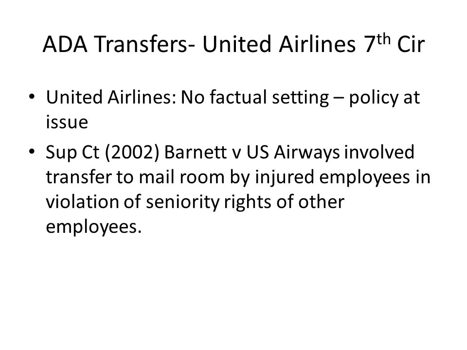 ADA Transfers- United Airlines 7 th Cir United Airlines: No factual setting – policy at issue Sup Ct (2002) Barnett v US Airways involved transfer to mail room by injured employees in violation of seniority rights of other employees.