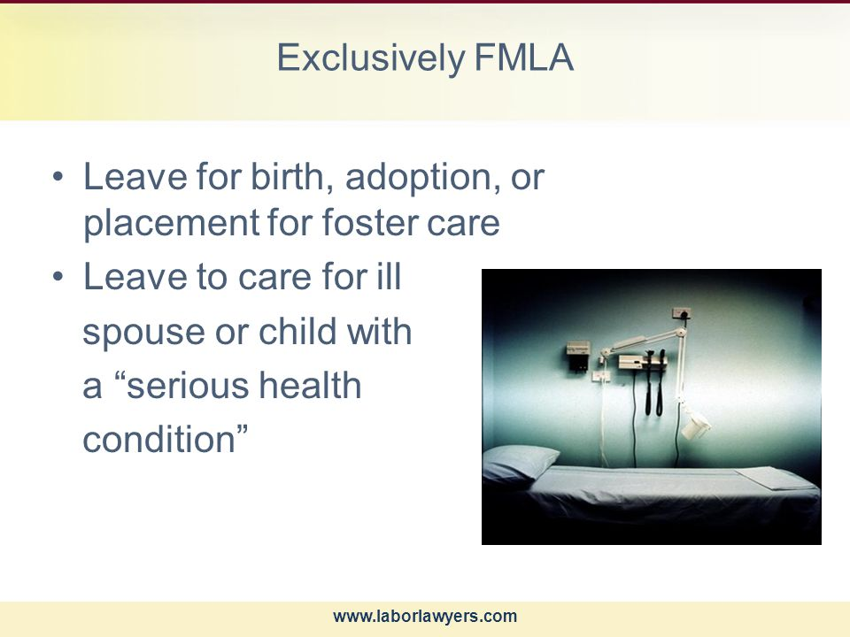 www.laborlawyers.com Exclusively FMLA Leave for birth, adoption, or placement for foster care Leave to care for ill spouse or child with a serious health condition