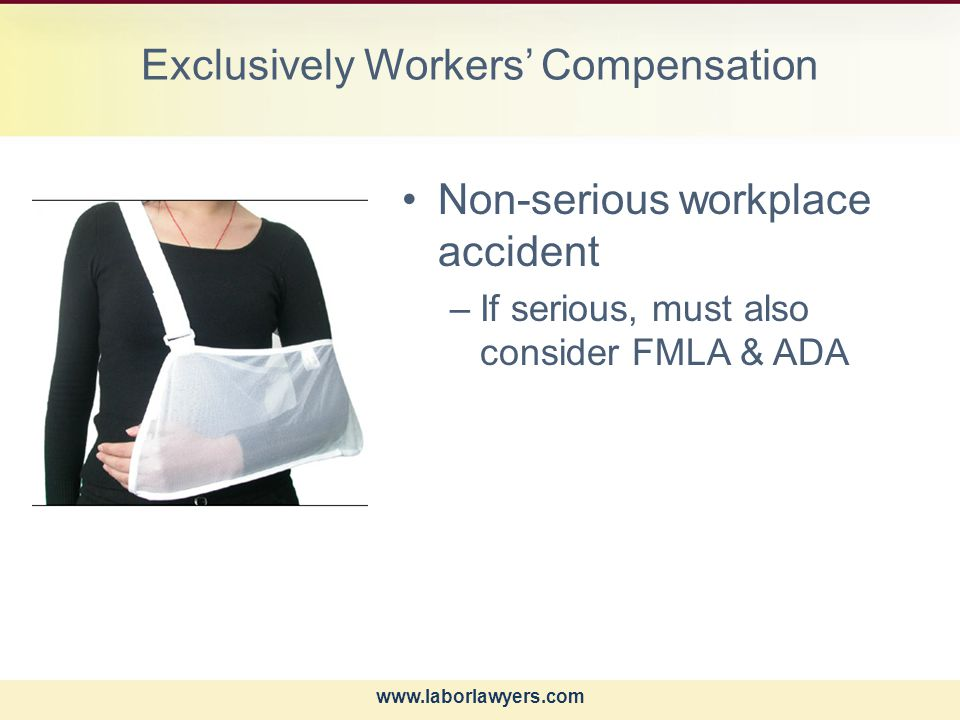 www.laborlawyers.com Exclusively Workers' Compensation Non-serious workplace accident –If serious, must also consider FMLA & ADA