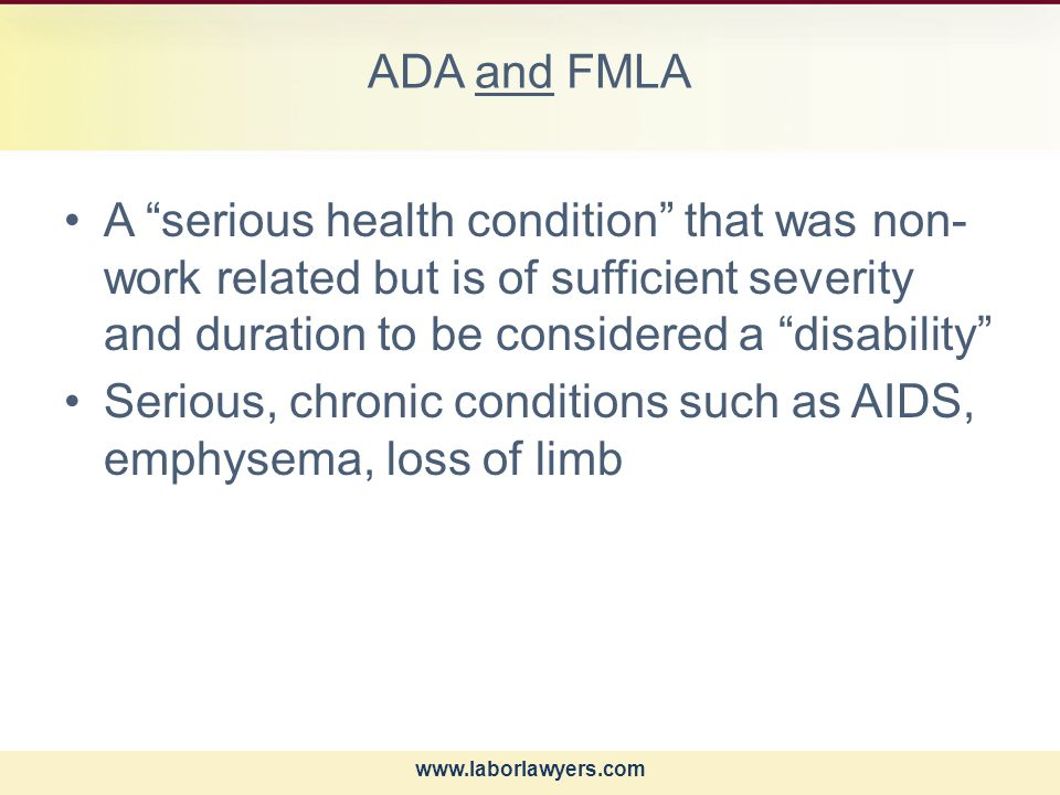 www.laborlawyers.com ADA and FMLA A serious health condition that was non- work related but is of sufficient severity and duration to be considered a disability Serious, chronic conditions such as AIDS, emphysema, loss of limb