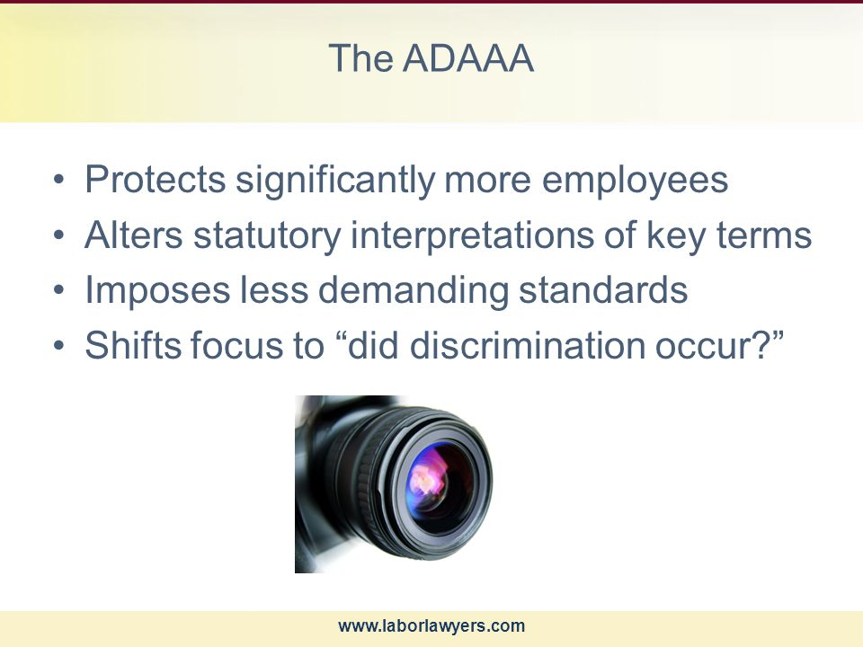 www.laborlawyers.com The ADAAA Protects significantly more employees Alters statutory interpretations of key terms Imposes less demanding standards Shifts focus to did discrimination occur?