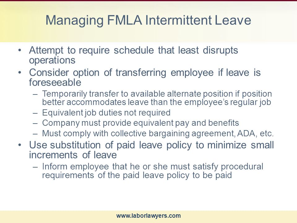 www.laborlawyers.com Managing FMLA Intermittent Leave Attempt to require schedule that least disrupts operations Consider option of transferring employee if leave is foreseeable –Temporarily transfer to available alternate position if position better accommodates leave than the employee's regular job –Equivalent job duties not required –Company must provide equivalent pay and benefits –Must comply with collective bargaining agreement, ADA, etc.