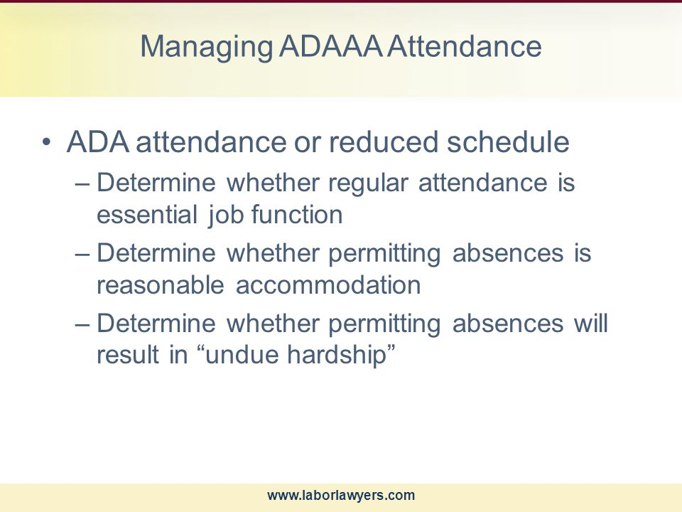 www.laborlawyers.com Managing ADAAA Attendance ADA attendance or reduced schedule –Determine whether regular attendance is essential job function –Determine whether permitting absences is reasonable accommodation –Determine whether permitting absences will result in undue hardship