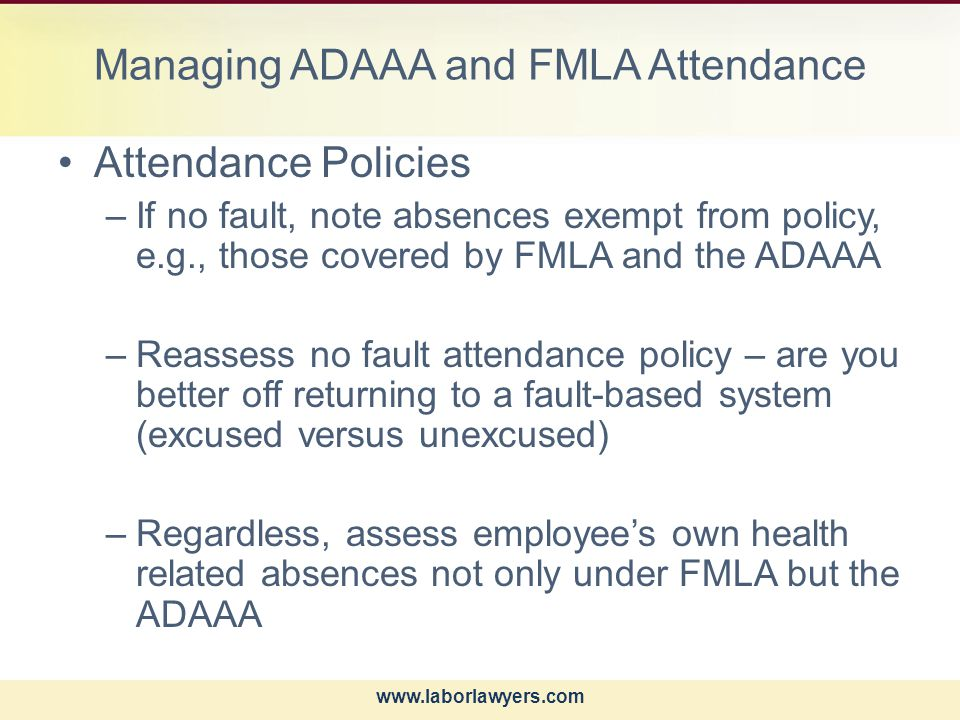 www.laborlawyers.com Managing ADAAA and FMLA Attendance Attendance Policies –If no fault, note absences exempt from policy, e.g., those covered by FMLA and the ADAAA –Reassess no fault attendance policy – are you better off returning to a fault-based system (excused versus unexcused) –Regardless, assess employee's own health related absences not only under FMLA but the ADAAA