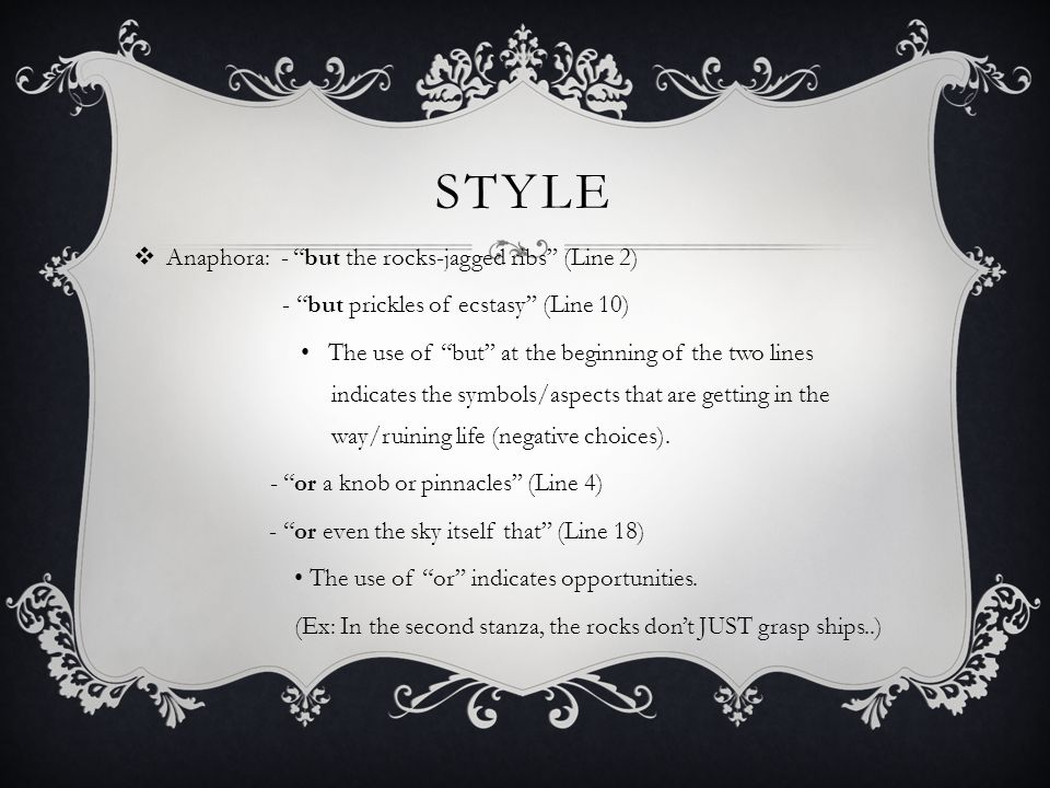 STYLE  Anaphora: - but the rocks-jagged ribs (Line 2) - but prickles of ecstasy (Line 10) The use of but at the beginning of the two lines indicates the symbols/aspects that are getting in the way/ruining life (negative choices).