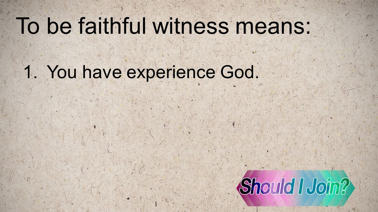 To be faithful witness means: 1.You have experience God.