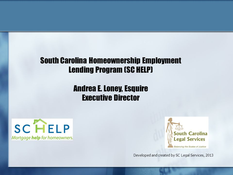 Developed and created by SC Legal Services, 2013 South Carolina Homeownership Employment Lending Program (SC HELP) Andrea E.