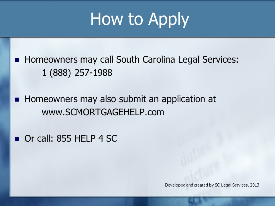 How to Apply Homeowners may call South Carolina Legal Services: 1 (888) 257-1988 Homeowners may also submit an application at www.SCMORTGAGEHELP.com Or call: 855 HELP 4 SC Developed and created by SC Legal Services, 2013
