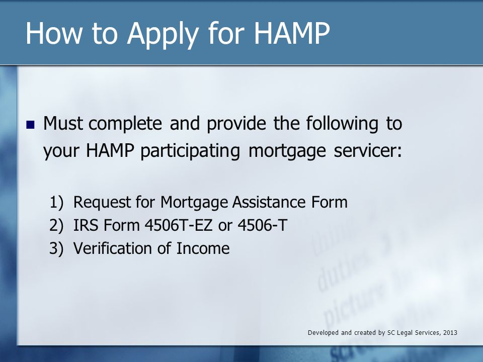 How to Apply for HAMP Must complete and provide the following to your HAMP participating mortgage servicer: 1) Request for Mortgage Assistance Form 2) IRS Form 4506T-EZ or 4506-T 3) Verification of Income Developed and created by SC Legal Services, 2013
