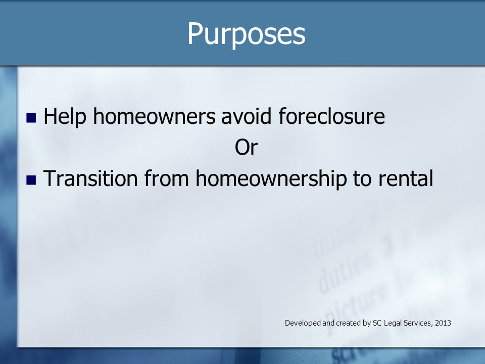 Purposes Help homeowners avoid foreclosure Or Transition from homeownership to rental Developed and created by SC Legal Services, 2013