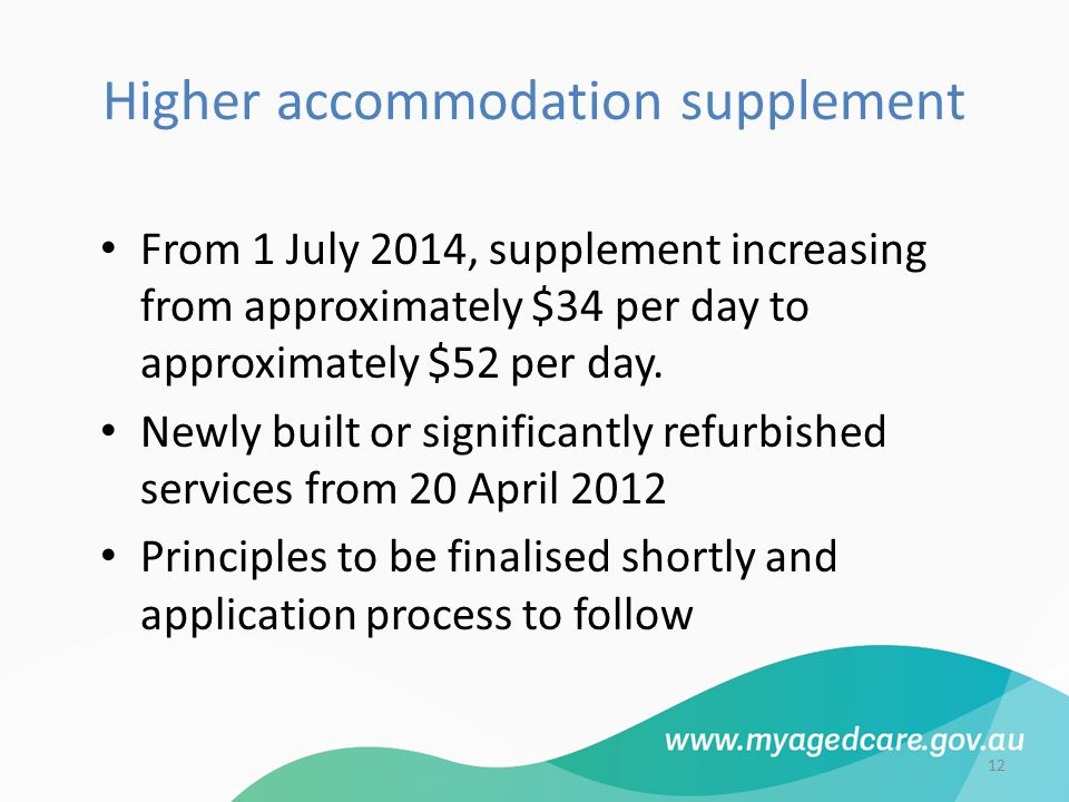 Higher accommodation supplement From 1 July 2014, supplement increasing from approximately $34 per day to approximately $52 per day. Newly built or si