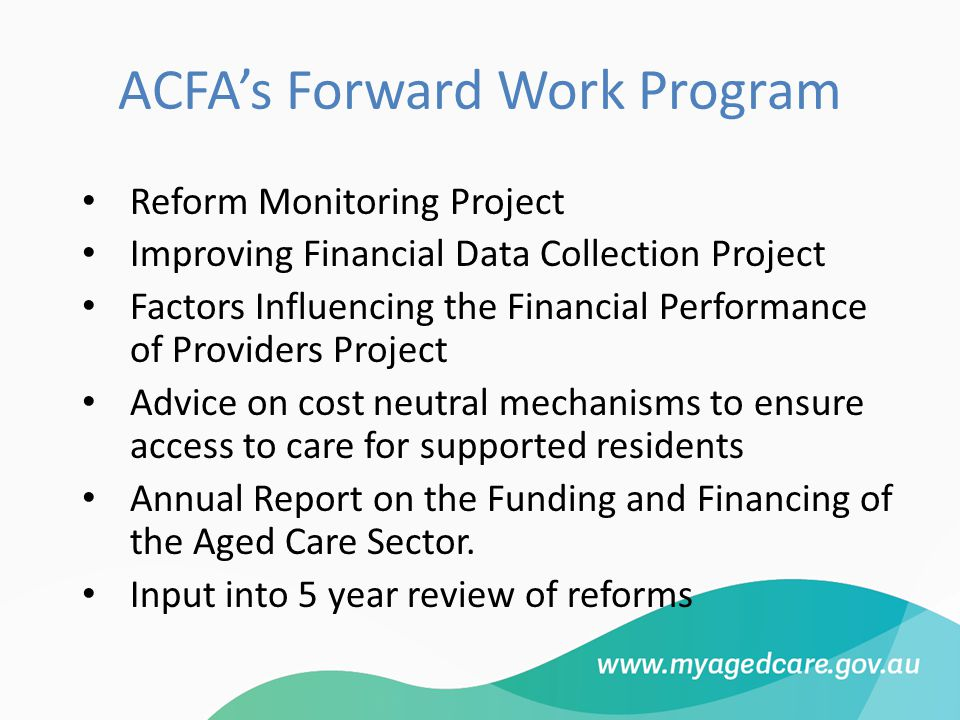 ACFA's Forward Work Program Reform Monitoring Project Improving Financial Data Collection Project Factors Influencing the Financial Performance of Providers Project Advice on cost neutral mechanisms to ensure access to care for supported residents Annual Report on the Funding and Financing of the Aged Care Sector.