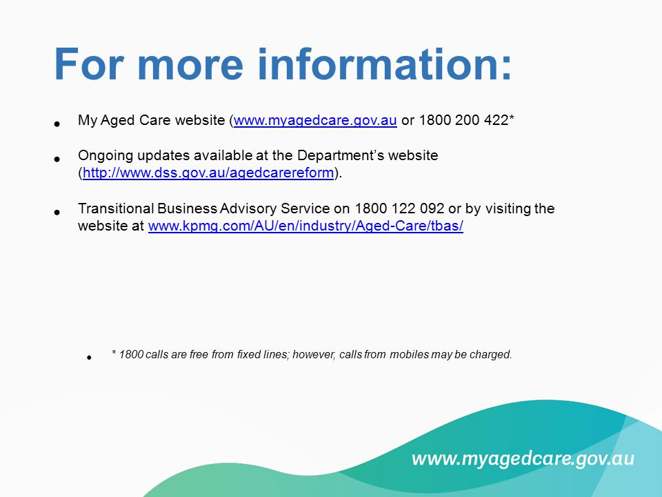 For more information: My Aged Care website (www.myagedcare.gov.au or 1800 200 422*www.myagedcare.gov.au Ongoing updates available at the Department's website (http://www.dss.gov.au/agedcarereform).http://www.dss.gov.au/agedcarereform Transitional Business Advisory Service on 1800 122 092 or by visiting the website at www.kpmg.com/AU/en/industry/Aged-Care/tbas/www.kpmg.com/AU/en/industry/Aged-Care/tbas/ * 1800 calls are free from fixed lines; however, calls from mobiles may be charged.