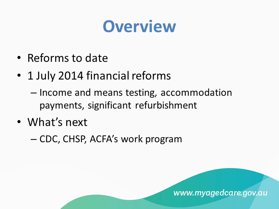 Overview Reforms to date 1 July 2014 financial reforms – Income and means testing, accommodation payments, significant refurbishment What's next – CDC