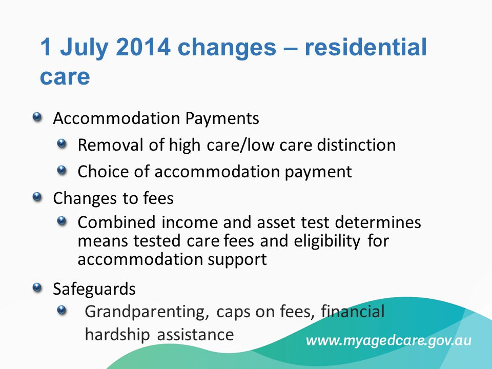 1 July 2014 changes – residential care Accommodation Payments Removal of high care/low care distinction Choice of accommodation payment Changes to fee