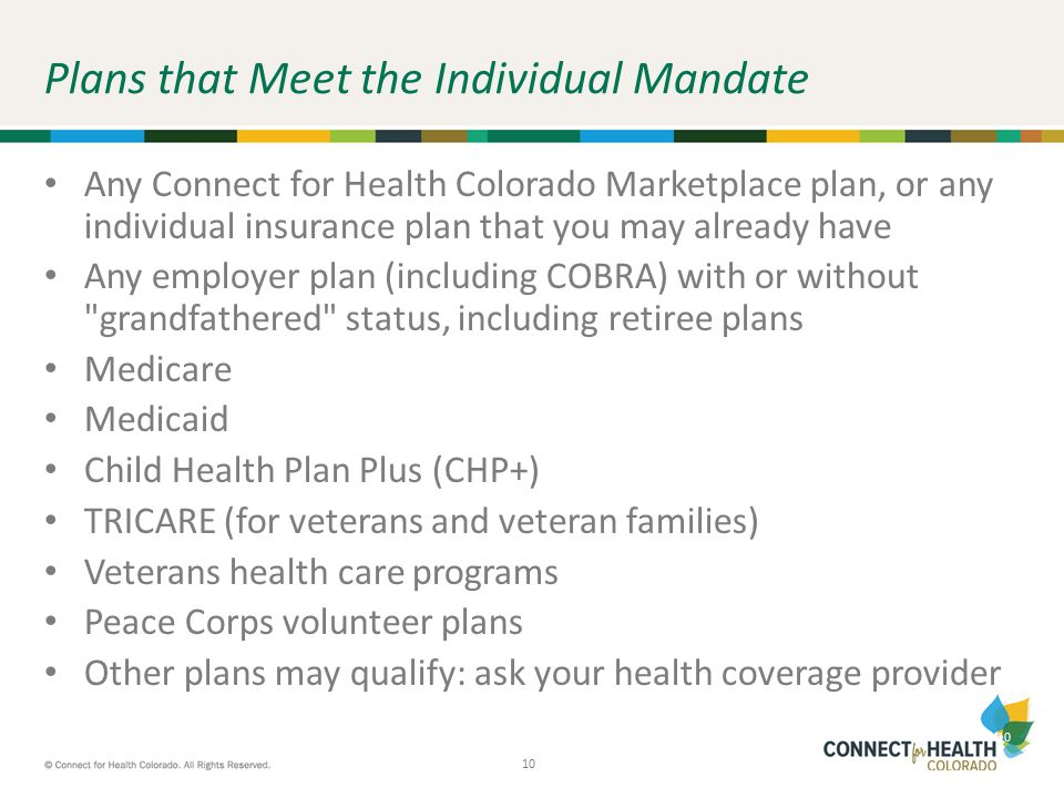 10 Plans that Meet the Individual Mandate Any Connect for Health Colorado Marketplace plan, or any individual insurance plan that you may already have Any employer plan (including COBRA) with or without grandfathered status, including retiree plans Medicare Medicaid Child Health Plan Plus (CHP+) TRICARE (for veterans and veteran families) Veterans health care programs Peace Corps volunteer plans Other plans may qualify: ask your health coverage provider