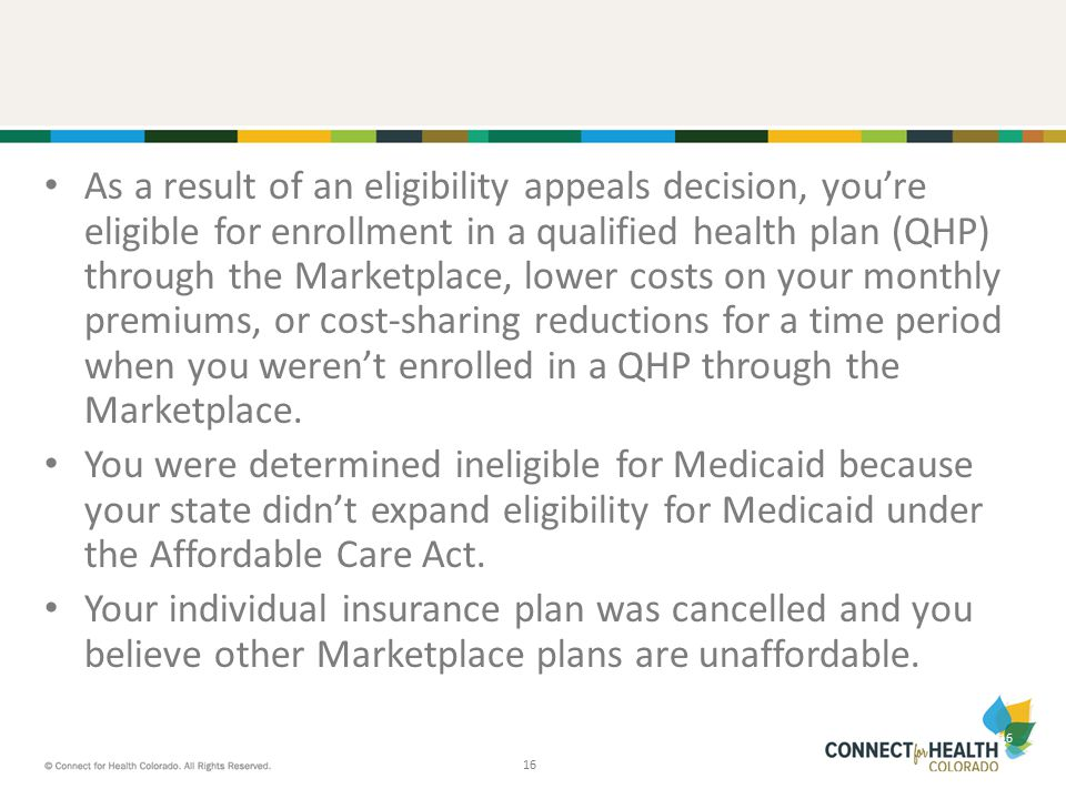 16 As a result of an eligibility appeals decision, you're eligible for enrollment in a qualified health plan (QHP) through the Marketplace, lower costs on your monthly premiums, or cost-sharing reductions for a time period when you weren't enrolled in a QHP through the Marketplace.