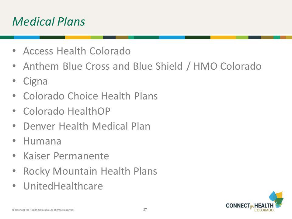 27 Medical Plans Access Health Colorado Anthem Blue Cross and Blue Shield / HMO Colorado Cigna Colorado Choice Health Plans Colorado HealthOP Denver H