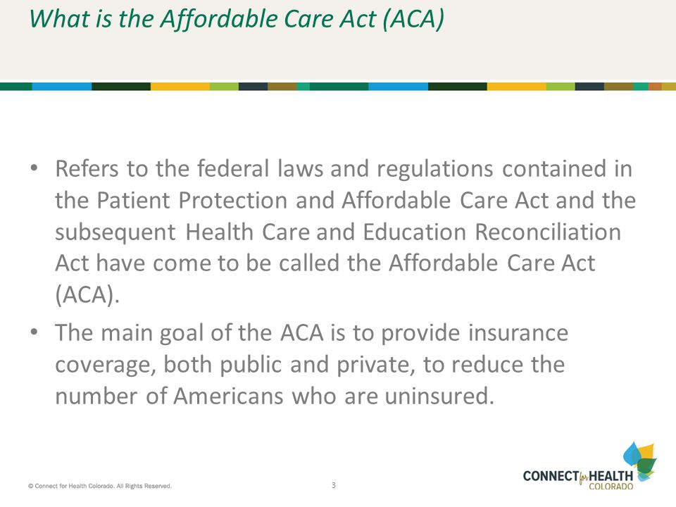 3 3 What is the Affordable Care Act (ACA) Refers to the federal laws and regulations contained in the Patient Protection and Affordable Care Act and t