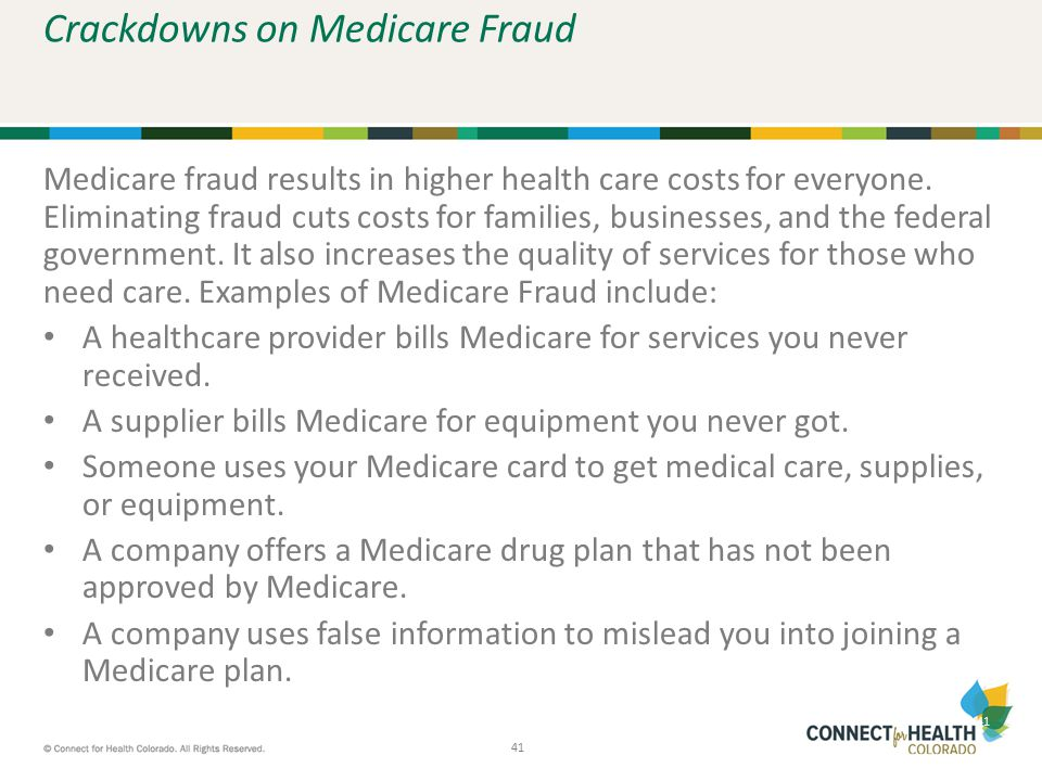 41 Crackdowns on Medicare Fraud Medicare fraud results in higher health care costs for everyone. Eliminating fraud cuts costs for families, businesses